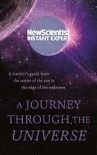 A Journey Through The Universe - A traveler's guide from the centre of the sun to the edge of the unknown ebook by New Scientist
