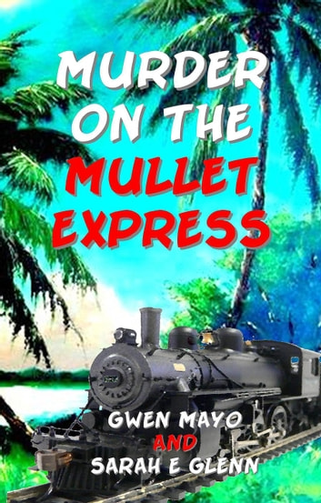 Murder on the Mullet Express - Three Snowbirds, #1 ebook by Gwen Mayo,Sarah E Glenn