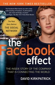 The Facebook Effect - The Inside Story of the Company That Is Connecting the World ebook by David Kirkpatrick