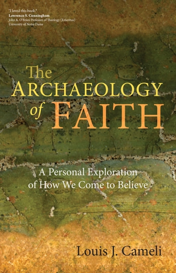 The Archaeology of Faith - A Personal Exploration of How We Come to Believe ebook by Louis J. Cameli