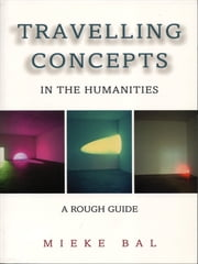 Travelling Concepts in the Humanities - A Rough Guide ebook by Mieke Bal