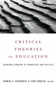 Critical Theories in Education - Changing Terrains of Knowledge and Politics ebook by Thomas Popkewitz
