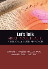 Let's Talk About Your Health: A Biblically Based Approach ebook by Glenda F. Hodges; Harold B. Betton