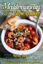 Mediterranean Recipes for Your Slow Cooker: Throw In Your Favorite Ingredients and Get A Delicious Meal Ready By Dinner Time! ebook by Martha Stone