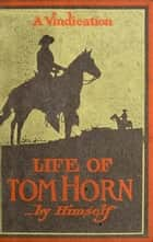 Life Of Tom Horn, Government Scout & Interpreter; A Vindication ebook by Tom Horn