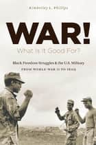 War! What Is It Good For? - Black Freedom Struggles and the U.S. Military from World War II to Iraq ebook by Kimberley L. Phillips