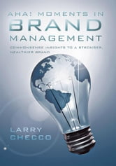 AHA MOMENTS IN BRAND MANAGEMENT - Commonsense Insights to a Stronger, Healthier Brand ebook by Larry Checco