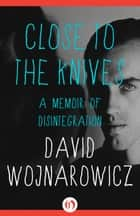 Close to the Knives - A Memoir of Disintegration ebook by David Wojnarowicz