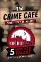 The Crime Cafe Short Story Anthology ebook by Debbi Mack, Bill Crider, Sasscer Hill,...