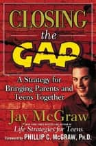 Closing the Gap - A Strategy for Bringing Parents and Teens Together ebook by Jay McGraw