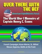 Over There with the AEF (American Expeditionary Force): The World War I Memoirs of Captain Henry C. Evans – French Campaigns Aisne-Marne, St. Mihiel, Meuse Argonne, Battle at the Front ebook by Progressive Management