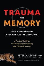 Trauma and Memory - Brain and Body in a Search for the Living Past: A Practical Guide for Understanding and Working with Traumatic Memory ebook by Peter A. Levine, Ph.D.,Bessel A. van der Kolk, M.D.