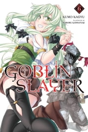 Goblin Slayer, Vol. 6 (light novel) ebook by Kumo Kagyu, Noboru Kannatuki
