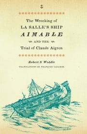 The Wrecking of La Salle's Ship Aimable and the Trial of Claude Aigron ebook by Robert S. Weddle,François  Lagarde