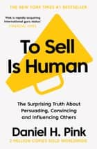 To Sell is Human - The Surprising Truth About Persuading, Convincing, and Influencing Others ebook by Daniel H Pink