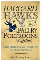 Haggard Hawks and Paltry Poltroons - The Origins of English in Ten Words ebook by Paul Anthony Jones