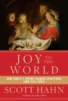 Joy to the World - How Christ's Coming Changed Everything (and Still Does) ebook by Scott Hahn