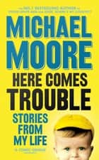Here Comes Trouble - Stories From My Life ebook by Michael Moore