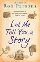 Let Me Tell You A Story - the best of Rob Parsons ebook by Rob Parsons