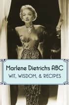 Marlene Dietrich's ABC - Wit, Wisdom, & Recipes ebook by Marlene Dietrich