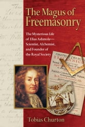 The Magus of Freemasonry - The Mysterious Life of Elias Ashmole--Scientist, Alchemist, and Founder of the Royal Society ebook by Tobias Churton
