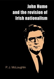 John Hume and the revision of Irish nationalism ebook by P. J. McLoughlin