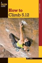 How to Climb 5.12 ebook by Eric Horst