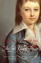 The Lost King of France: The Tragic Story of Marie-Antoinette's Favourite Son (Text Only Edition) ebook by Deborah Cadbury