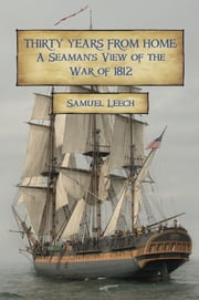 Thirty Years from Home: A Seamans View of the War of 1812 ebook by Samuel Leech