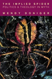 The Implied Spider: Politics and Theology in Myth ebook by Doniger, Wendy