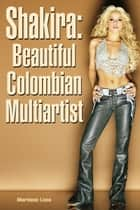 Shakira: Beautiful Colombian Multiartist ebook by Marilene Lima