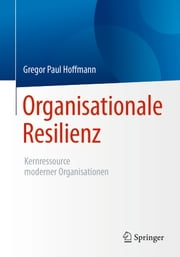 Organisationale Resilienz - Kernressource moderner Organisationen eBook by Gregor Paul Hoffmann