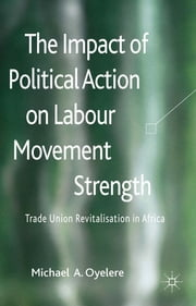 The Impact of Political Action on Labour Movement Strength - Trade Union Revitalisation in Africa ebook by Dr. Michael A. Oyelere