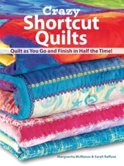 Crazy Shortcut Quilts - Quilt as You Go and Finish in Half the Time! ebook by Marguerita Mcmanus,Sarah Raffuse
