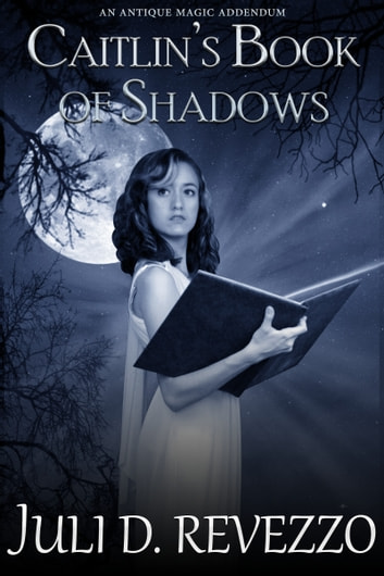 Caitlin's Book of Shadows (Antique Magic #2) ebook by Juli D. Revezzo
