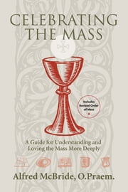 Celebrating the Mass: A Guide for Understanding and Loving the Mass More Deeply ebook by Alfred McBride