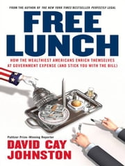 Free Lunch - How the Wealthiest Americans Enrich Themselves at Government Expense (and StickY ou with the Bill) ebook by David Cay Johnston
