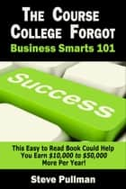 The Course College Forgot: Business Smarts 101 電子書籍 by Steve Pullman