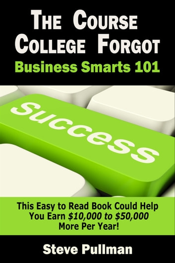 The Course College Forgot: Business Smarts 101 eBook by Steve Pullman