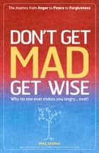 Dont Get Mad Get Wise: Why No One Ever M - Why no one ever makes you angry! ebook by Mike George