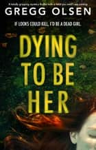 Dying to Be Her - A totally gripping mystery thriller with a twist you won't see coming ebook by Gregg Olsen