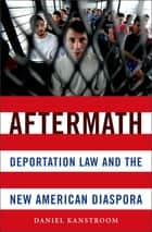 Aftermath - Deportation Law and the New American Diaspora ebook by Daniel Kanstroom