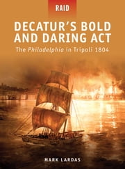 Decatur's Bold and Daring Act - The Philadelphia in Tripoli 1804 ebook by Mark Lardas,Mr Steve Noon,Donato Spedaliere,Mariusz Kozik