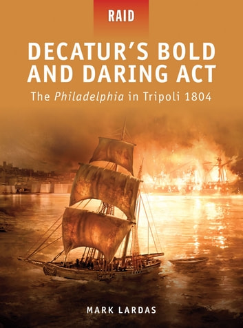 Decatur's Bold and Daring Act - The Philadelphia in Tripoli 1804 ebook by Mark Lardas