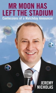 Mr Moon Has Left the Stadium - Confessions of a Matchday Announcer ebook by Jeremy Nicholas