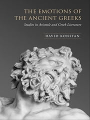 The Emotions of the Ancient Greeks - Studies in Aristotle and Classical Literature ebook by David Konstan