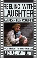 Reeling with Laughter - American Film Comedies: From Anarchy to Mockumentary ebook by Michael V. Tueth
