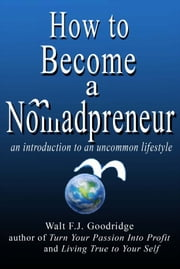 How to Become a Nomadpreneur: An introduction to an uncommon lifestyle ebook by Walt F.J. Goodridge