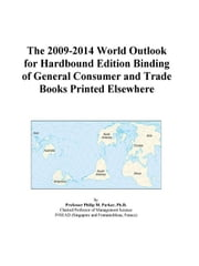 The 2009-2014 World Outlook for Hardbound Edition Binding of General Consumer and Trade Books Printed Elsewhere ebook by ICON Group International, Inc.