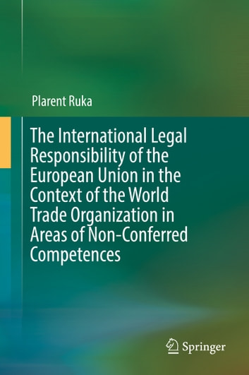 The International Legal Responsibility of the European Union in the Context of the World Trade Organization in Areas of Non-Conferred Competences ebook by Plarent Ruka